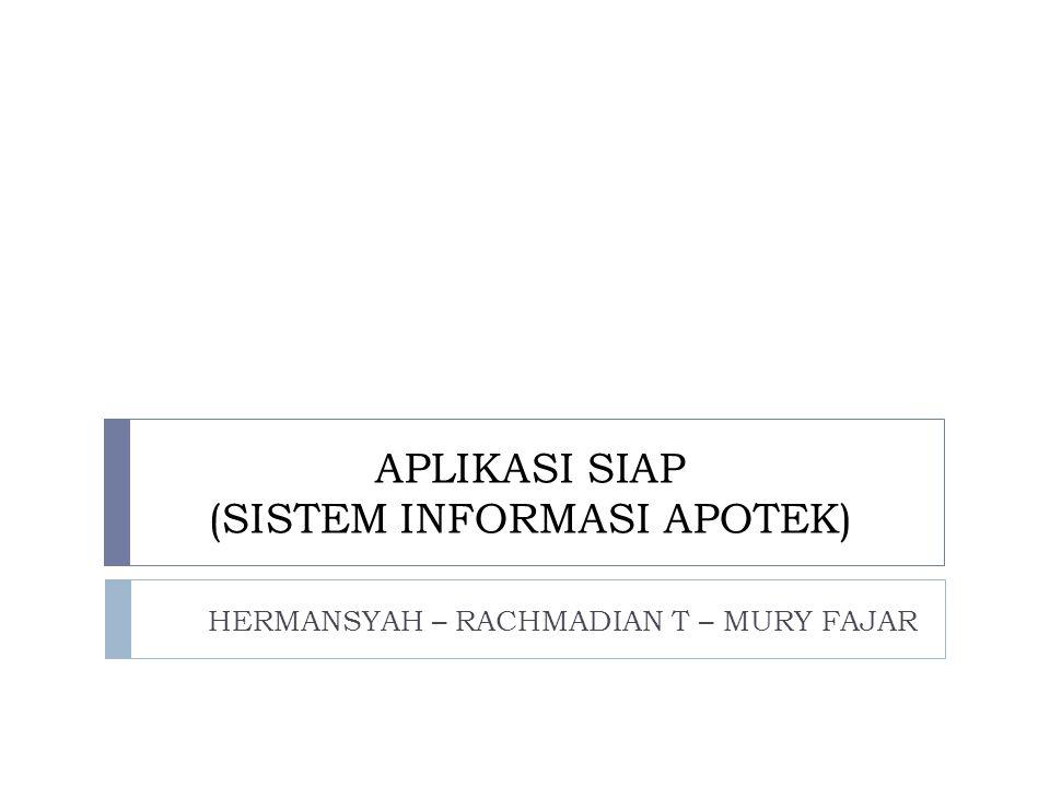 APLIKASI SIAP (SISTEM INFORMASI APOTEK) HERMANSYAH – RACHMADIAN T – MURY FAJAR