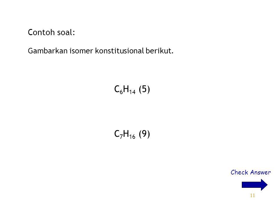11 Contoh soal: Gambarkan isomer konstitusional berikut. C 6 H 14 (5) C 7 H 16 (9) Check Answer