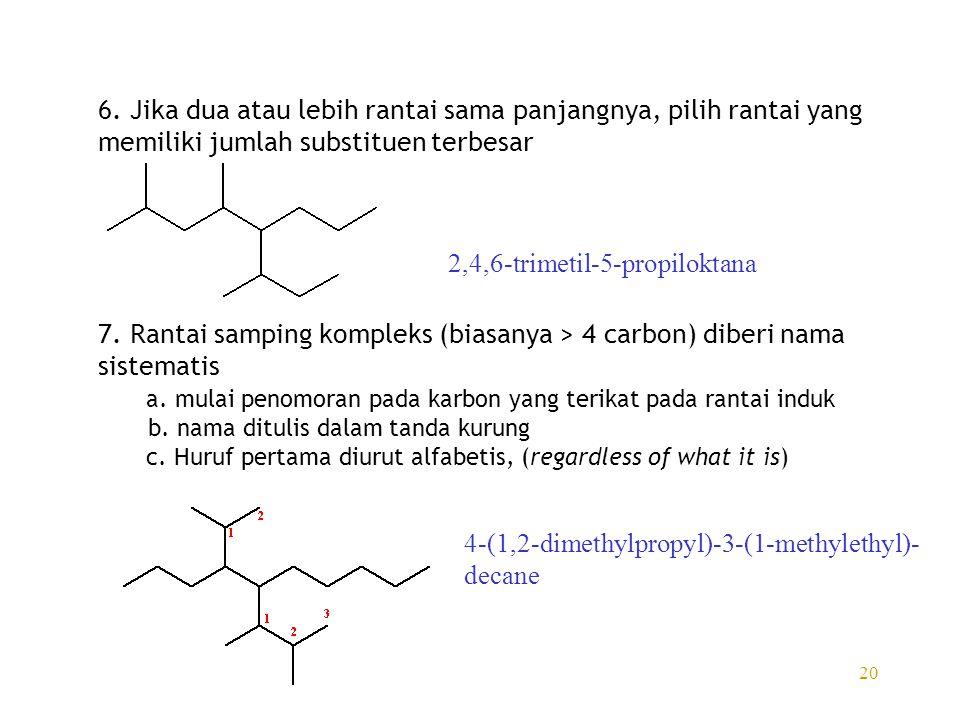 20 6. Jika dua atau lebih rantai sama panjangnya, pilih rantai yang memiliki jumlah substituen terbesar 7. Rantai samping kompleks (biasanya > 4 carbo