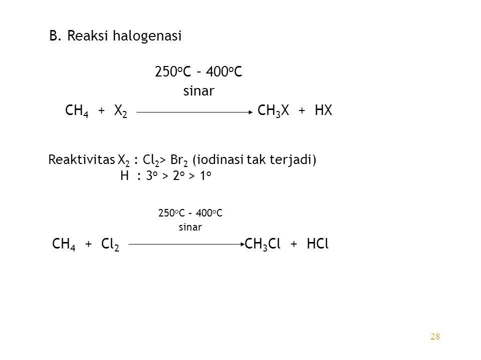 28 B. Reaksi halogenasi 250 o C – 400 o C sinar CH 4 + X 2 CH 3 X + HX Reaktivitas X 2 : Cl 2 > Br 2 (iodinasi tak terjadi) H : 3 o > 2 o > 1 o 250 o