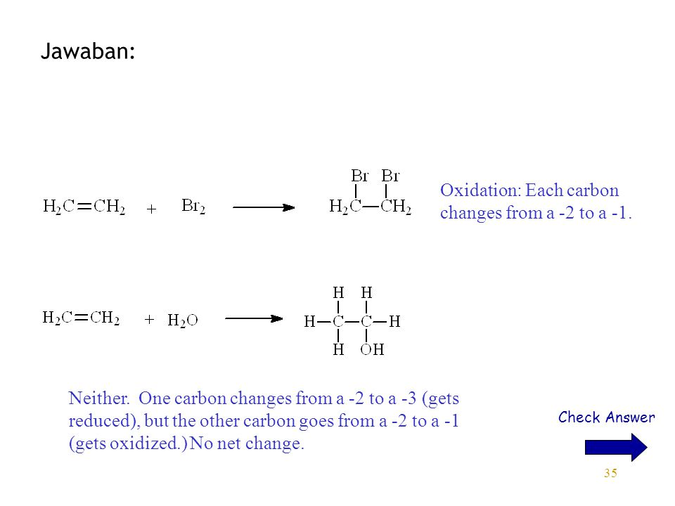 35 Jawaban: Check Answer Oxidation: Each carbon changes from a -2 to a -1. Neither. One carbon changes from a -2 to a -3 (gets reduced), but the other