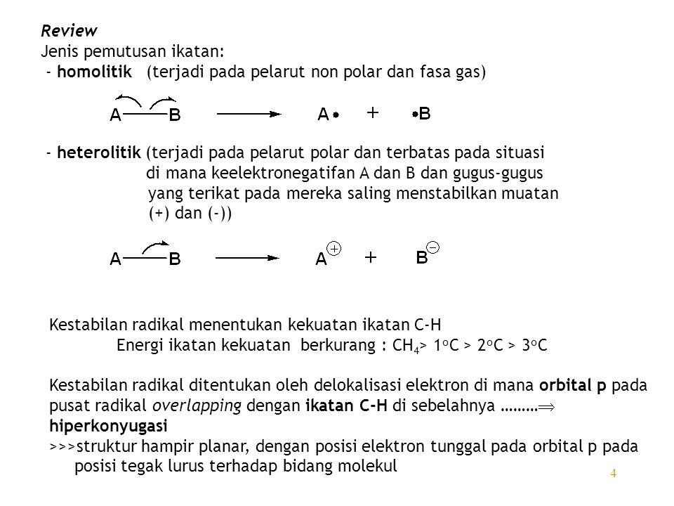 4 Review Jenis pemutusan ikatan: - homolitik (terjadi pada pelarut non polar dan fasa gas) - heterolitik (terjadi pada pelarut polar dan terbatas pada situasi di mana keelektronegatifan A dan B dan gugus-gugus yang terikat pada mereka saling menstabilkan muatan (+) dan (-)) Kestabilan radikal menentukan kekuatan ikatan C-H Energi ikatan kekuatan berkurang : CH 4 > 1 o C > 2 o C > 3 o C Kestabilan radikal ditentukan oleh delokalisasi elektron di mana orbital p pada pusat radikal overlapping dengan ikatan C-H di sebelahnya ………  hiperkonyugasi >>>struktur hampir planar, dengan posisi elektron tunggal pada orbital p pada posisi tegak lurus terhadap bidang molekul