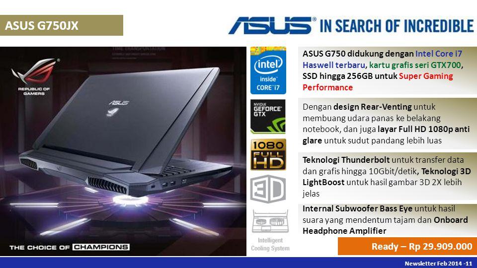 Newsletter Des 2013 -11 Newsletter Feb 2014 -11 ASUS G750JX ASUS G750 didukung dengan Intel Core i7 Haswell terbaru, kartu grafis seri GTX700, SSD hingga 256GB untuk Super Gaming Performance Dengan design Rear-Venting untuk membuang udara panas ke belakang notebook, dan juga layar Full HD 1080p anti glare untuk sudut pandang lebih luas Ready – Rp 29.909.000 Teknologi Thunderbolt untuk transfer data dan grafis hingga 10Gbit/detik, Teknologi 3D LightBoost untuk hasil gambar 3D 2X lebih jelas Internal Subwoofer Bass Eye untuk hasil suara yang mendentum tajam dan Onboard Headphone Amplifier
