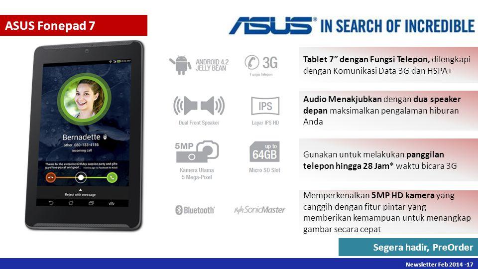 Newsletter Des 2013 -17 Newsletter Feb 2014 -17 ASUS Fonepad 7 Tablet 7 dengan Fungsi Telepon, dilengkapi dengan Komunikasi Data 3G dan HSPA+ Audio Menakjubkan dengan dua speaker depan maksimalkan pengalaman hiburan Anda Gunakan untuk melakukan panggilan telepon hingga 28 Jam* waktu bicara 3G Memperkenalkan 5MP HD kamera yang canggih dengan fitur pintar yang memberikan kemampuan untuk menangkap gambar secara cepat Segera hadir, PreOrder