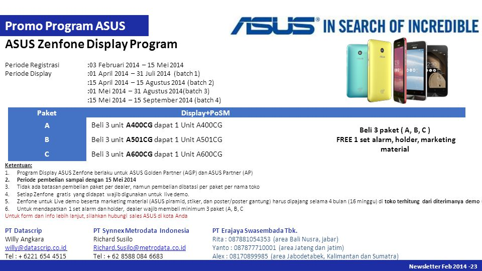 Newsletter Des Newsletter Feb ASUS Zenfone Display Program Periode Registrasi:03 Februari 2014 – 15 Mei 2014 Periode Display:01 April 2014 – 31 Juli 2014 (batch 1) :15 April 2014 – 15 Agustus 2014 (batch 2) :01 Mei 2014 – 31 Agustus 2014(batch 3) :15 Mei 2014 – 15 September 2014 (batch 4) PaketDisplay+PoSM A Beli 3 unit A400CG dapat 1 Unit A400CG Beli 3 paket ( A, B, C ) FREE 1 set alarm, holder, marketing material B Beli 3 unit A501CG dapat 1 Unit A501CG C Beli 3 unit A600CG dapat 1 Unit A600CG Ketentuan: 1.Program Display ASUS Zenfone berlaku untuk ASUS Golden Partner (AGP) dan ASUS Partner (AP) 2.Periode pembelian sampai dengan 15 Mei Tidak ada batasan pembelian paket per dealer, namun pembelian dibatasi per paket per nama toko 4.Setiap Zenfone gratis yang didapat wajib digunakan untuk live demo.