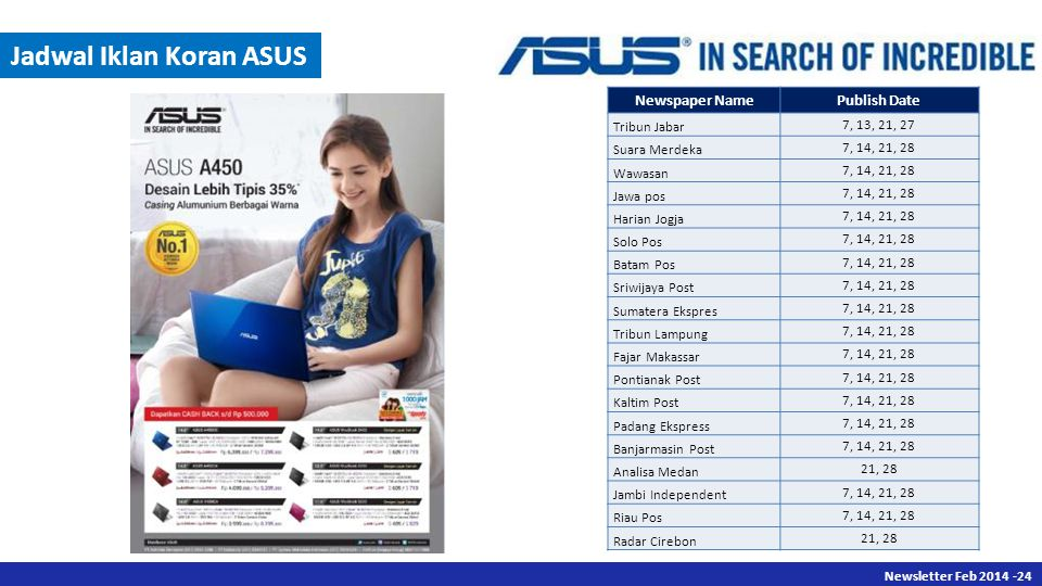 Newsletter Des 2013 -24 Newsletter Feb 2014 -24 Jadwal Iklan Koran ASUS Newspaper NamePublish Date Tribun Jabar 7, 13, 21, 27 Suara Merdeka 7, 14, 21, 28 Wawasan 7, 14, 21, 28 Jawa pos 7, 14, 21, 28 Harian Jogja 7, 14, 21, 28 Solo Pos 7, 14, 21, 28 Batam Pos 7, 14, 21, 28 Sriwijaya Post 7, 14, 21, 28 Sumatera Ekspres 7, 14, 21, 28 Tribun Lampung 7, 14, 21, 28 Fajar Makassar 7, 14, 21, 28 Pontianak Post 7, 14, 21, 28 Kaltim Post 7, 14, 21, 28 Padang Ekspress 7, 14, 21, 28 Banjarmasin Post 7, 14, 21, 28 Analisa Medan 21, 28 Jambi Independent 7, 14, 21, 28 Riau Pos 7, 14, 21, 28 Radar Cirebon 21, 28