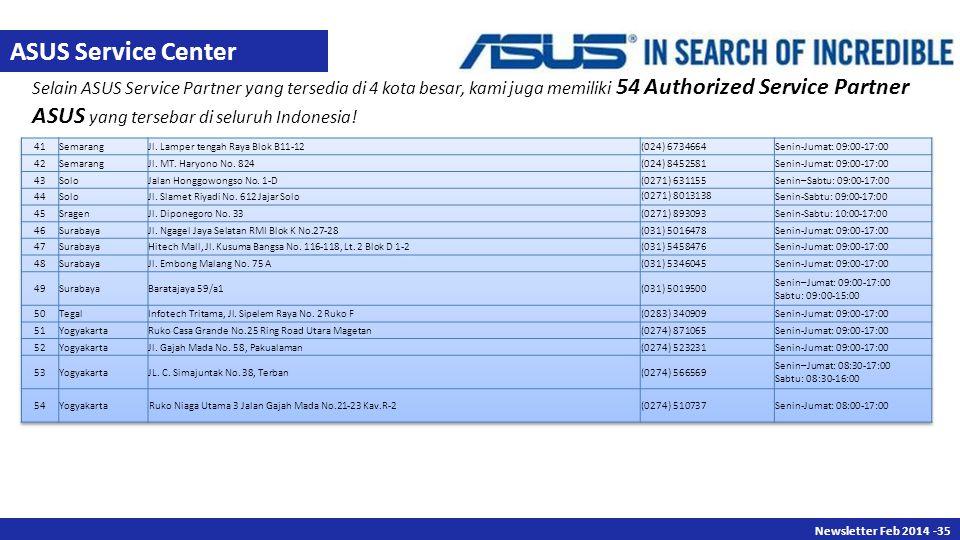 Newsletter Des 2013 -35 Newsletter Feb 2014 -35 Selain ASUS Service Partner yang tersedia di 4 kota besar, kami juga memiliki 54 Authorized Service Partner ASUS yang tersebar di seluruh Indonesia.