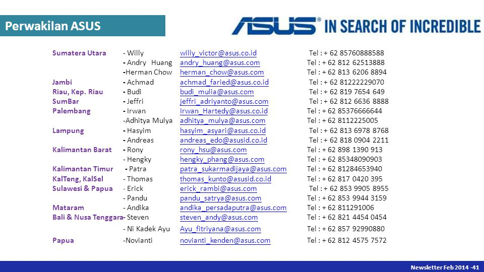 Newsletter Des 2013 -41 Newsletter Feb 2014 -41 Sumatera Utara- Willywilly_victor@asus.co.id Tel : + 62 85760888588willy_victor@asus.co.id - AndryHuangandry_huang@asus.comTel : + 62 812 62513888andry_huang@asus.com -Herman Chowherman_chow@asus.comTel : + 62 813 6206 8894herman_chow@asus.com Jambi- Achmadachmad_faried@asus.co.id Tel : + 62 81222229070achmad_faried@asus.co.id Riau, Kep.