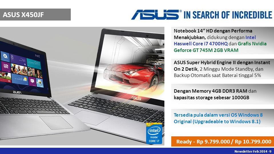 Newsletter Des Newsletter Feb ASUS X450JF Notebook 14 HD dengan Performa Menakjubkan, didukung dengan Intel Haswell Core i7 4700HQ dan Grafis Nvidia Geforce GT 745M 2GB VRAM ASUS Super Hybrid Engine II dengan Instant On 2 Detik, 2 Minggu Mode Standby, dan Backup Otomatis saat Baterai tinggal 5% Dengan Memory 4GB DDR3 RAM dan kapasitas storage sebesar 1000GB Tersedia pula dalam versi OS Windows 8 Original (Upgradeable to Windows 8.1) Ready - Rp / Rp