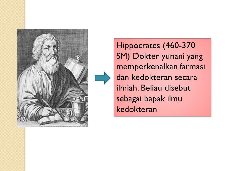 Hippocrates (460-370 SM) Dokter yunani yang memperkenalkan farmasi dan kedokteran secara ilmiah. Beliau disebut sebagai bapak ilmu kedokteran