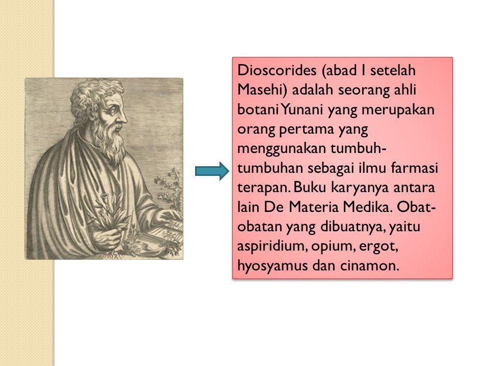 Dioscorides (abad I setelah Masehi) adalah seorang ahli botani Yunani yang merupakan orang pertama yang menggunakan tumbuh- tumbuhan sebagai ilmu farm