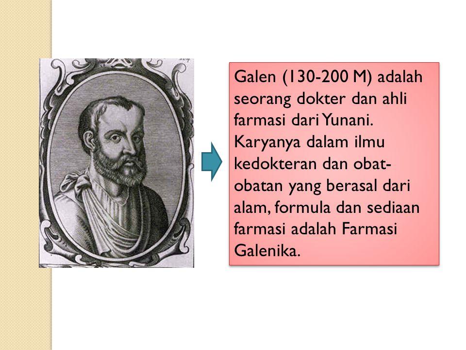 Galen (130-200 M) adalah seorang dokter dan ahli farmasi dari Yunani. Karyanya dalam ilmu kedokteran dan obat- obatan yang berasal dari alam, formula