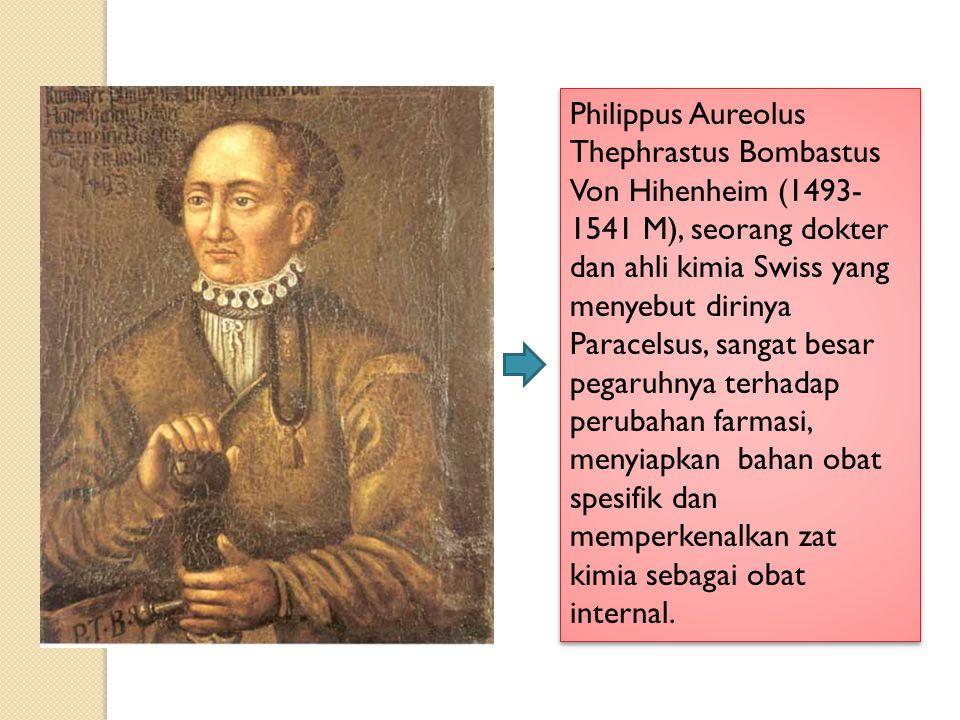 Philippus Aureolus Thephrastus Bombastus Von Hihenheim (1493- 1541 M), seorang dokter dan ahli kimia Swiss yang menyebut dirinya Paracelsus, sangat besar pegaruhnya terhadap perubahan farmasi, menyiapkan bahan obat spesifik dan memperkenalkan zat kimia sebagai obat internal.