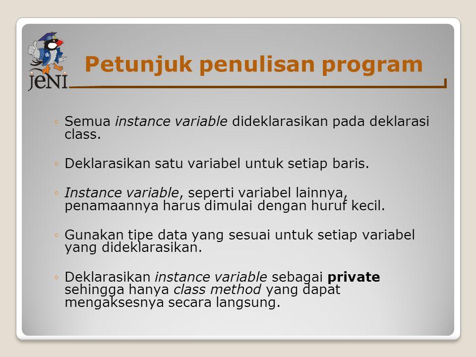 Petunjuk penulisan program ◦Semua instance variable dideklarasikan pada deklarasi class. ◦Deklarasikan satu variabel untuk setiap baris. ◦Instance var