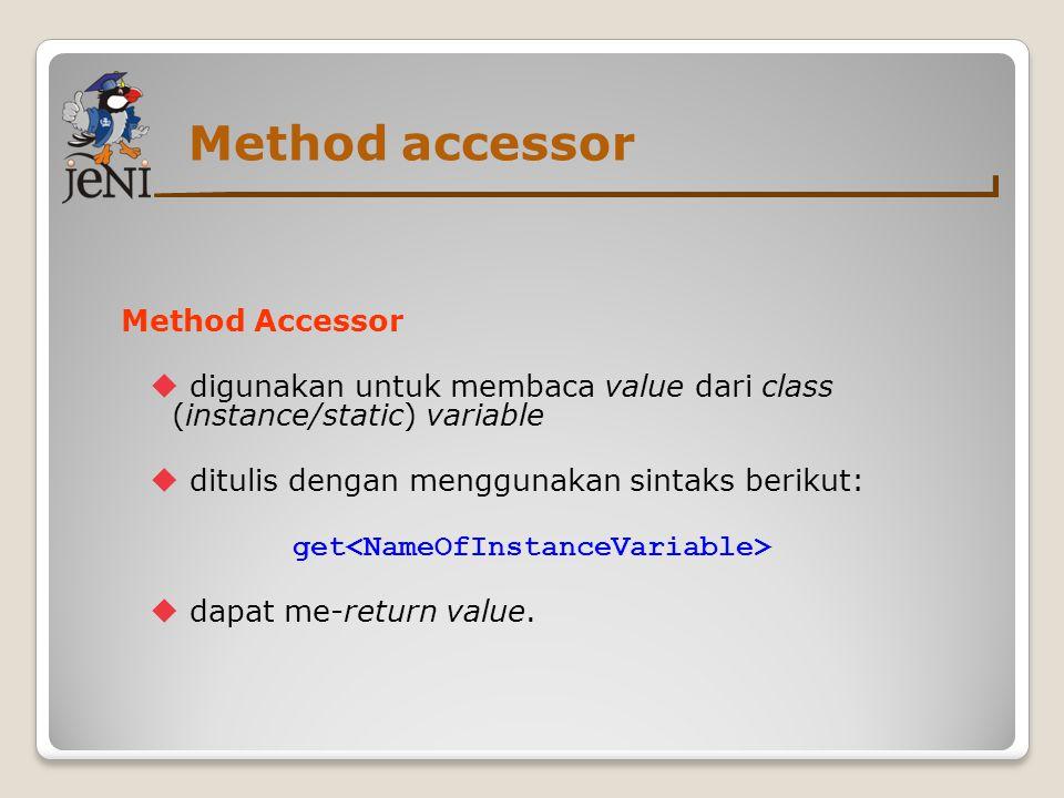 Method accessor Method Accessor  digunakan untuk membaca value dari class (instance/static) variable  ditulis dengan menggunakan sintaks berikut: ge