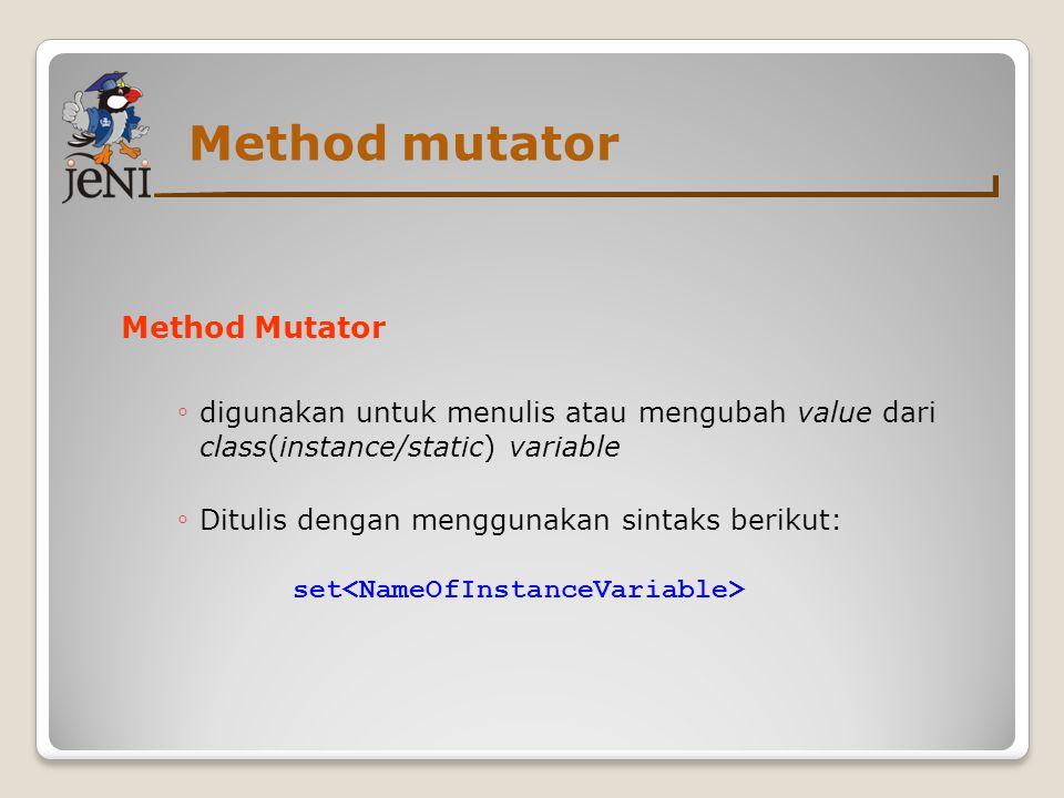 Method mutator Method Mutator ◦ digunakan untuk menulis atau mengubah value dari class(instance/static) variable ◦ Ditulis dengan menggunakan sintaks