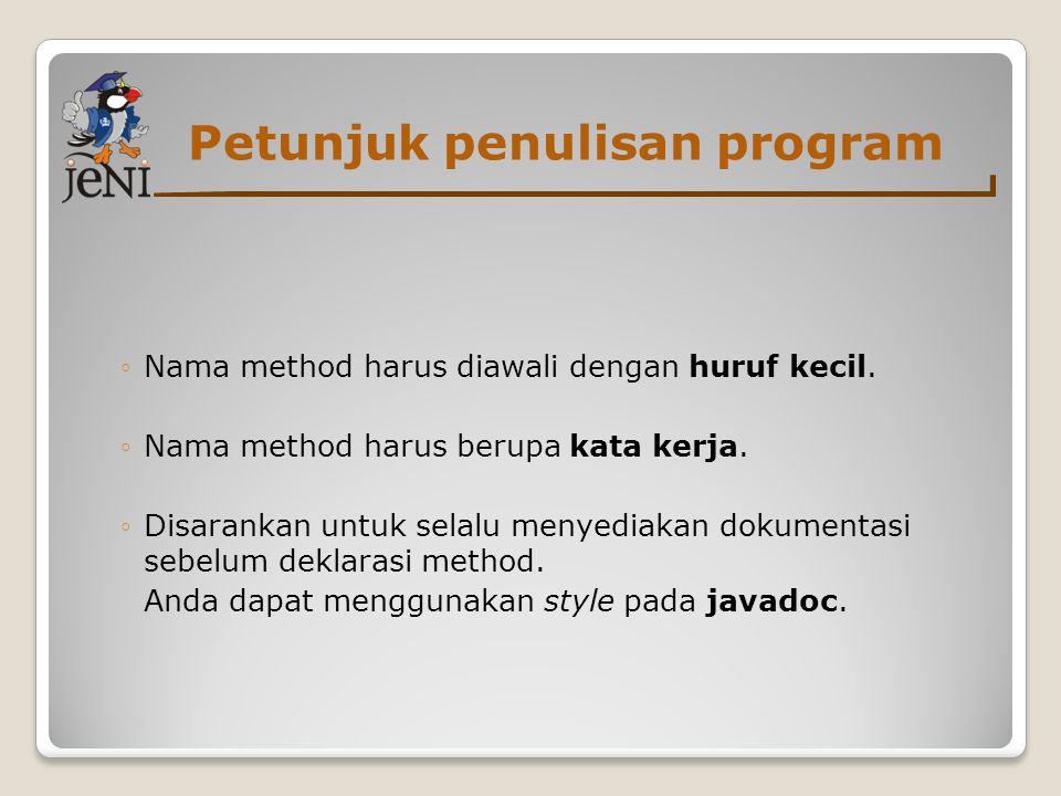 Petunjuk penulisan program ◦Nama method harus diawali dengan huruf kecil. ◦Nama method harus berupa kata kerja. ◦Disarankan untuk selalu menyediakan d