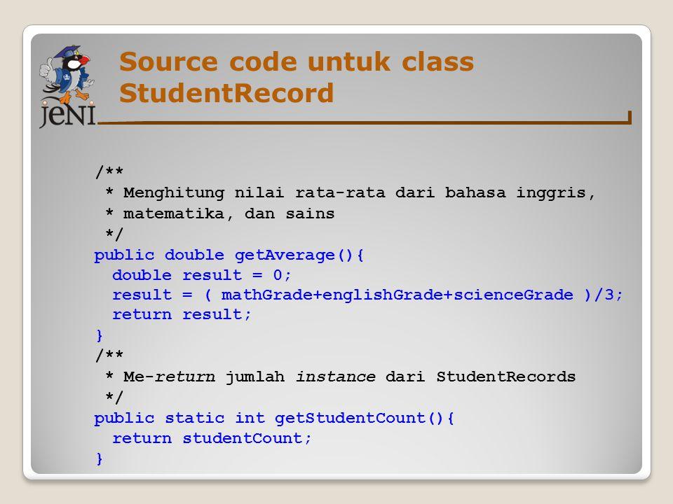 Source code untuk class StudentRecord /** * Menghitung nilai rata-rata dari bahasa inggris, * matematika, dan sains */ public double getAverage(){ dou