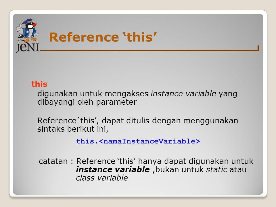 Reference 'this' this digunakan untuk mengakses instance variable yang dibayangi oleh parameter Reference 'this', dapat ditulis dengan menggunakan sin