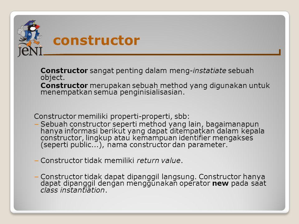 constructor Constructor sangat penting dalam meng-instatiate sebuah object. Constructor merupakan sebuah method yang digunakan untuk menempatkan semua