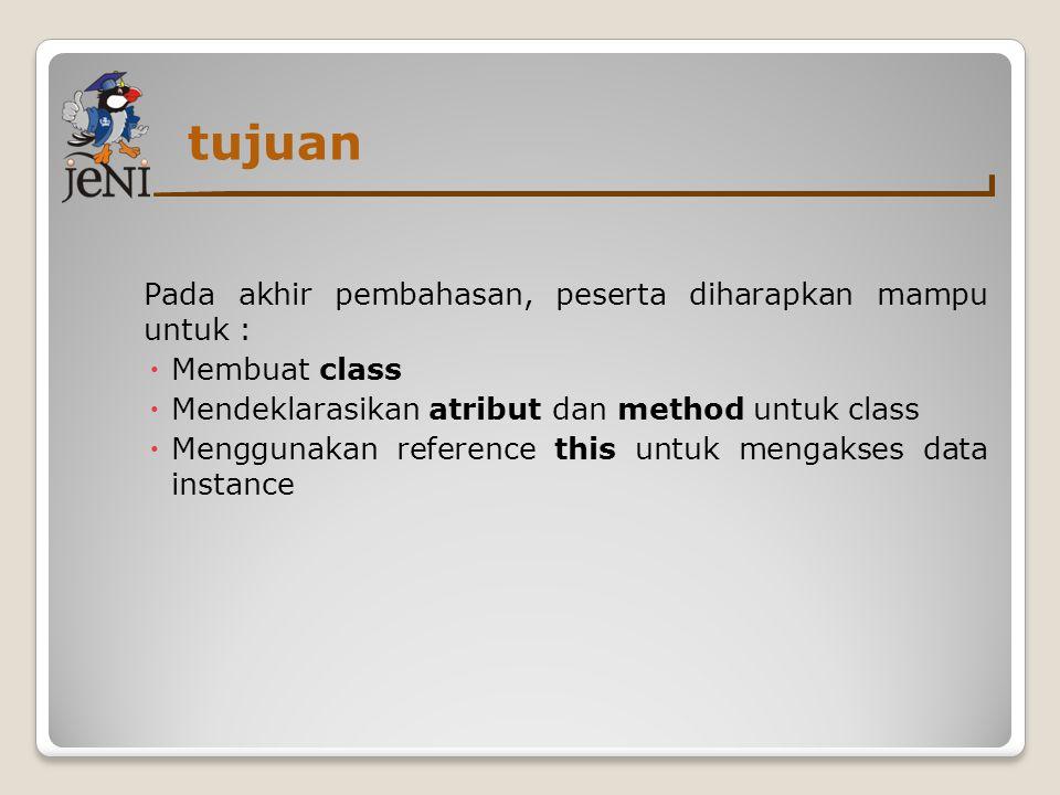 tujuan Pada akhir pembahasan, peserta diharapkan mampu untuk :  Membuat class  Mendeklarasikan atribut dan method untuk class  Menggunakan referenc