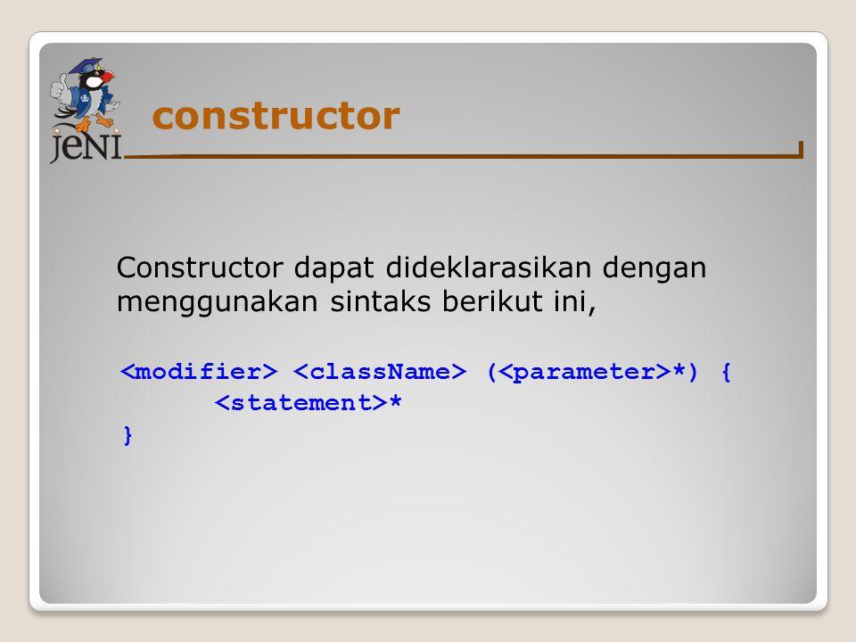 constructor Constructor dapat dideklarasikan dengan menggunakan sintaks berikut ini, ( *) { * }