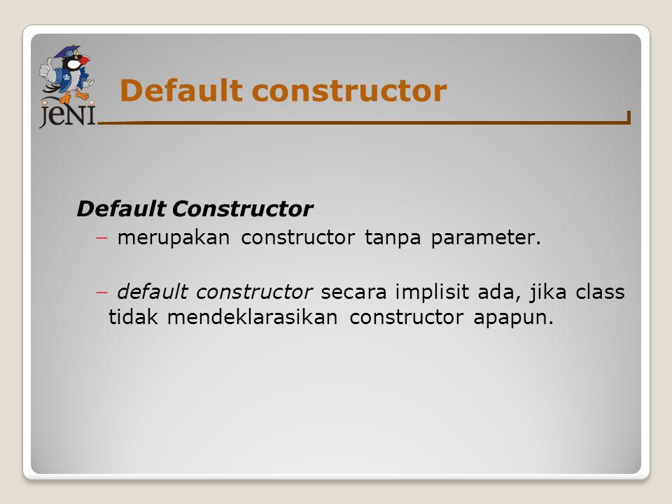 Default constructor Default Constructor − merupakan constructor tanpa parameter. − default constructor secara implisit ada, jika class tidak mendeklar