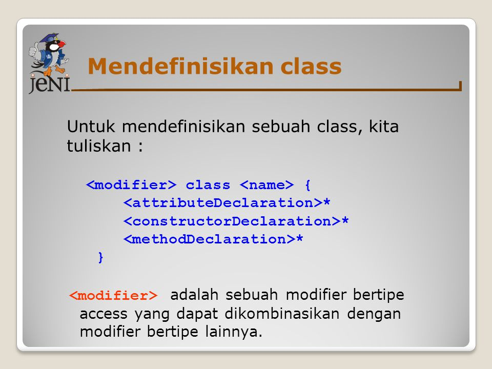 Mendefinisikan class Untuk mendefinisikan sebuah class, kita tuliskan : class { * } adalah sebuah modifier bertipe access yang dapat dikombinasikan de