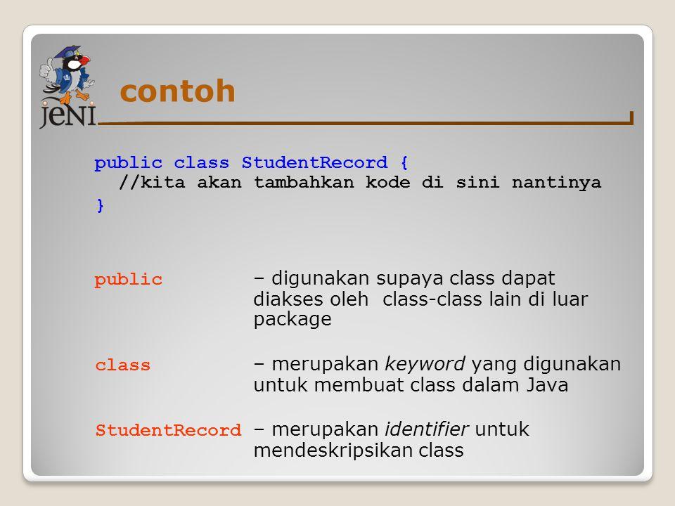contoh public class StudentRecord { //kita akan tambahkan kode di sini nantinya } public – digunakan supaya class dapat diakses oleh class-class lain
