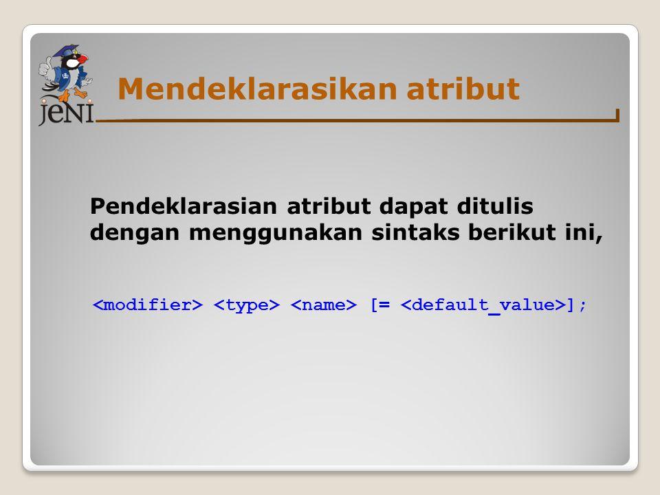 Mendeklarasikan atribut Pendeklarasian atribut dapat ditulis dengan menggunakan sintaks berikut ini, [= ];