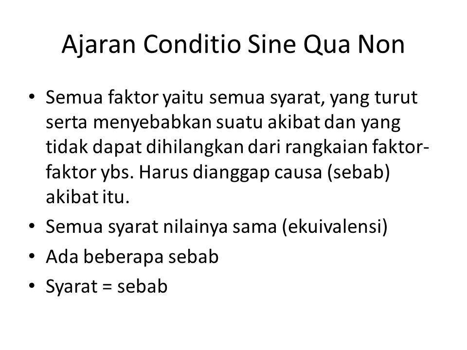 Ajaran Conditio Sine Qua Non Semua faktor yaitu semua syarat, yang turut serta menyebabkan suatu akibat dan yang tidak dapat dihilangkan dari rangkaian faktor- faktor ybs.