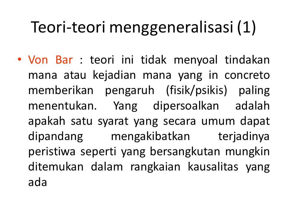 Teori-teori menggeneralisasi (1) Von Bar : teori ini tidak menyoal tindakan mana atau kejadian mana yang in concreto memberikan pengaruh (fisik/psikis) paling menentukan.
