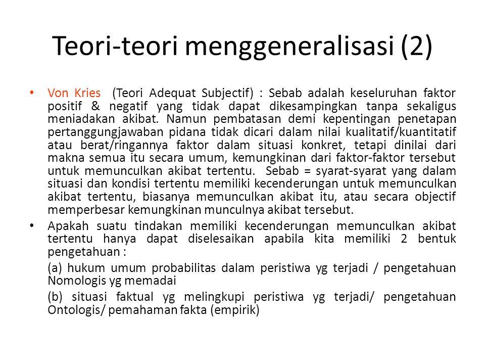 Teori-teori menggeneralisasi (2) Von Kries (Teori Adequat Subjectif) : Sebab adalah keseluruhan faktor positif & negatif yang tidak dapat dikesampingkan tanpa sekaligus meniadakan akibat.
