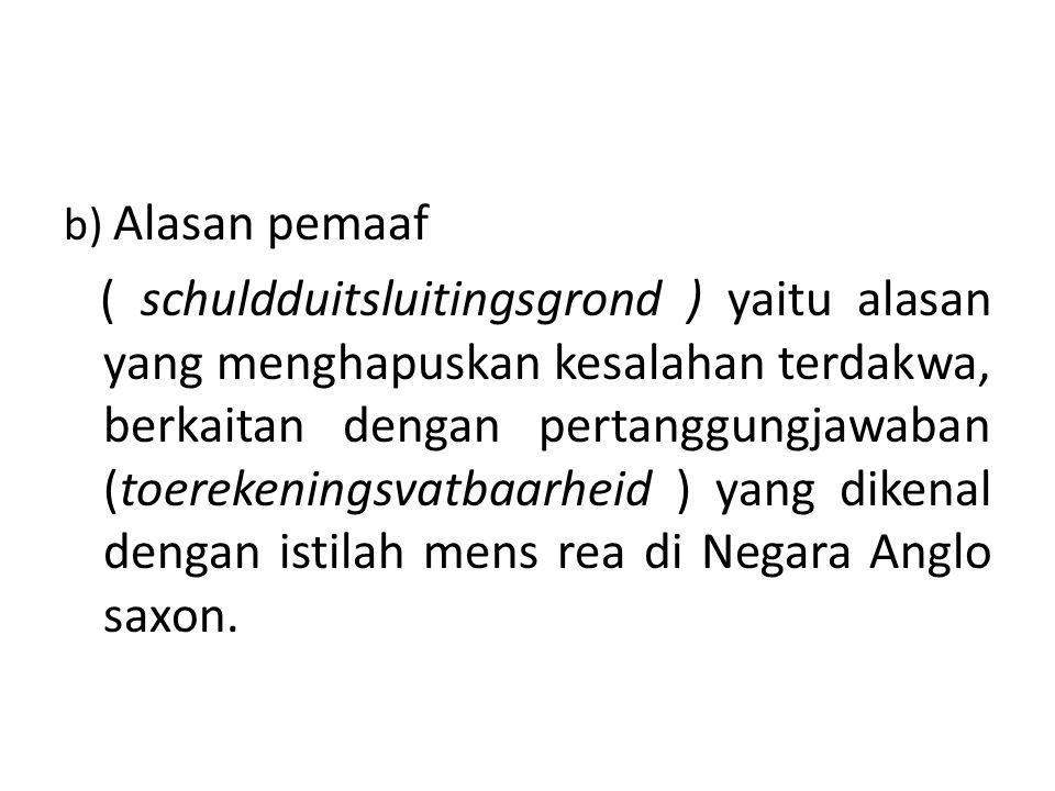 b) Alasan pemaaf ( schuldduitsluitingsgrond ) yaitu alasan yang menghapuskan kesalahan terdakwa, berkaitan dengan pertanggungjawaban (toerekeningsvatbaarheid ) yang dikenal dengan istilah mens rea di Negara Anglo saxon.