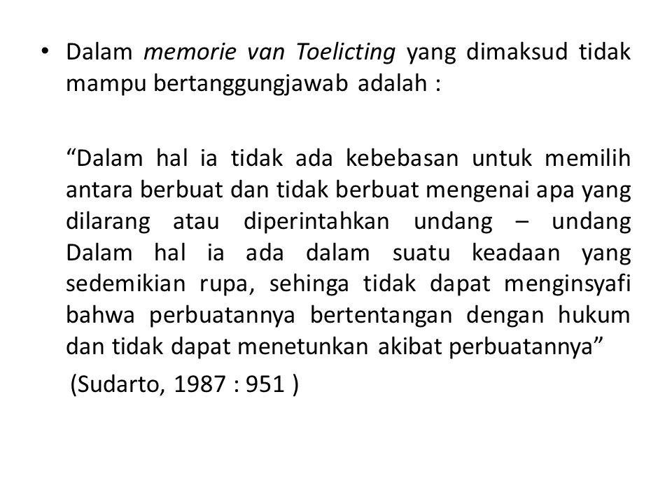 Dalam memorie van Toelicting yang dimaksud tidak mampu bertanggungjawab adalah : Dalam hal ia tidak ada kebebasan untuk memilih antara berbuat dan tidak berbuat mengenai apa yang dilarang atau diperintahkan undang – undang Dalam hal ia ada dalam suatu keadaan yang sedemikian rupa, sehinga tidak dapat menginsyafi bahwa perbuatannya bertentangan dengan hukum dan tidak dapat menetunkan akibat perbuatannya (Sudarto, 1987 : 951 )