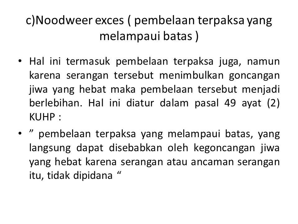 c)Noodweer exces ( pembelaan terpaksa yang melampaui batas ) Hal ini termasuk pembelaan terpaksa juga, namun karena serangan tersebut menimbulkan goncangan jiwa yang hebat maka pembelaan tersebut menjadi berlebihan.