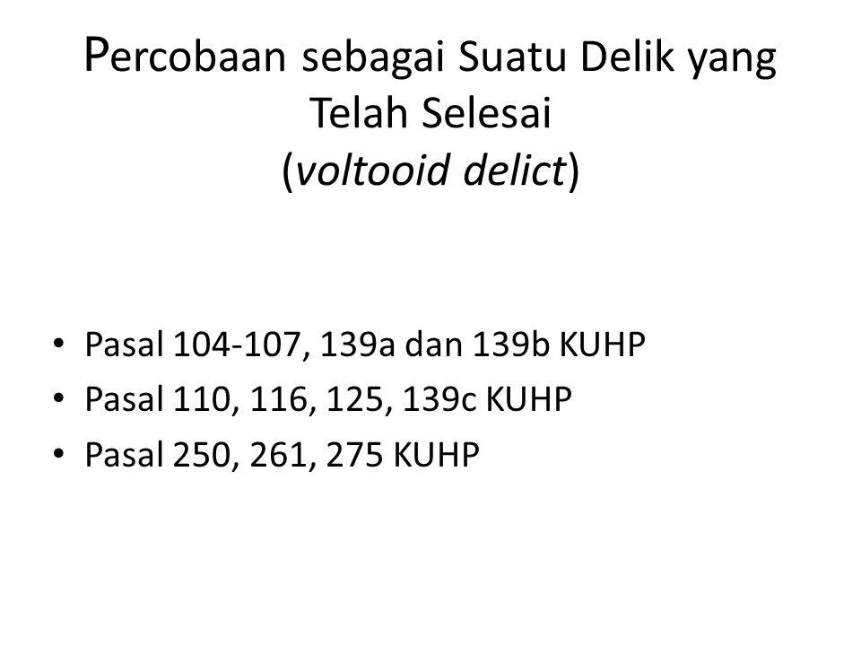 P ercobaan sebagai Suatu Delik yang Telah Selesai (voltooid delict) Pasal 104-107, 139a dan 139b KUHP Pasal 110, 116, 125, 139c KUHP Pasal 250, 261, 275 KUHP