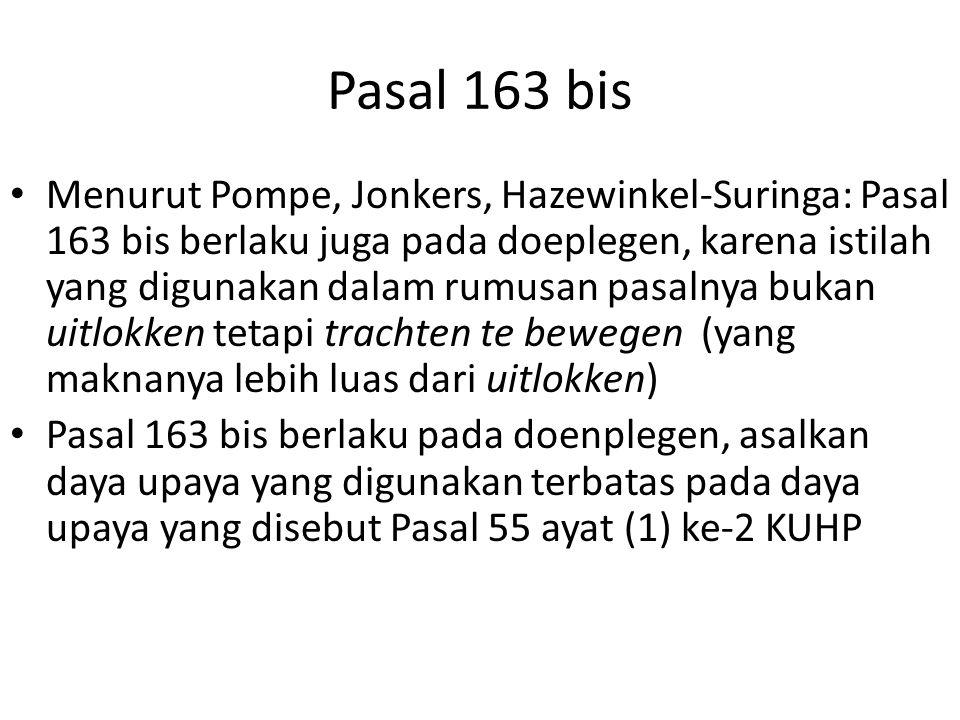 Pasal 163 bis Menurut Pompe, Jonkers, Hazewinkel-Suringa: Pasal 163 bis berlaku juga pada doeplegen, karena istilah yang digunakan dalam rumusan pasalnya bukan uitlokken tetapi trachten te bewegen (yang maknanya lebih luas dari uitlokken) Pasal 163 bis berlaku pada doenplegen, asalkan daya upaya yang digunakan terbatas pada daya upaya yang disebut Pasal 55 ayat (1) ke-2 KUHP