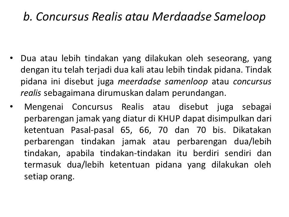b. Concursus Realis atau Merdaadse Sameloop Dua atau lebih tindakan yang dilakukan oleh seseorang, yang dengan itu telah terjadi dua kali atau lebih t