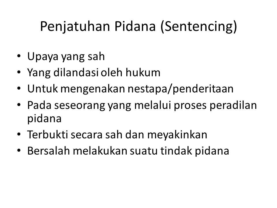 Penjatuhan Pidana (Sentencing) Upaya yang sah Yang dilandasi oleh hukum Untuk mengenakan nestapa/penderitaan Pada seseorang yang melalui proses peradilan pidana Terbukti secara sah dan meyakinkan Bersalah melakukan suatu tindak pidana