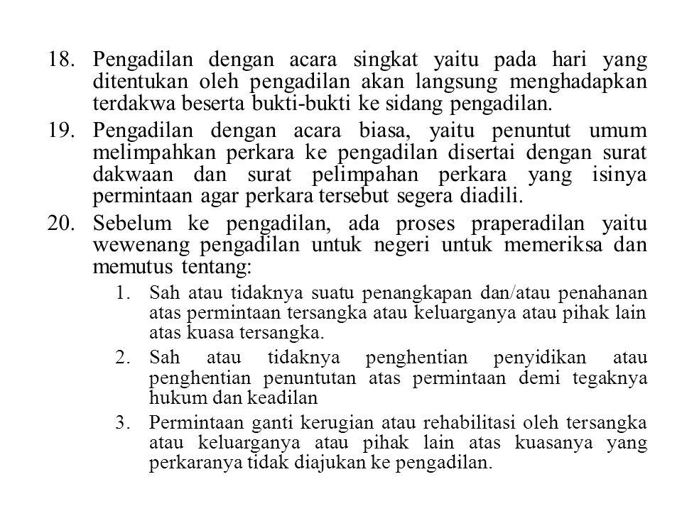 18.Pengadilan dengan acara singkat yaitu pada hari yang ditentukan oleh pengadilan akan langsung menghadapkan terdakwa beserta bukti-bukti ke sidang pengadilan.
