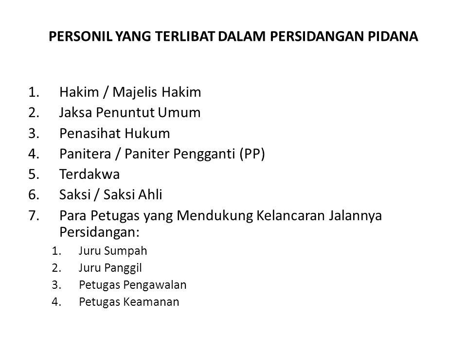 PERSONIL YANG TERLIBAT DALAM PERSIDANGAN PIDANA 1.Hakim / Majelis Hakim 2.Jaksa Penuntut Umum 3.Penasihat Hukum 4.Panitera / Paniter Pengganti (PP) 5.Terdakwa 6.Saksi / Saksi Ahli 7.Para Petugas yang Mendukung Kelancaran Jalannya Persidangan: 1.Juru Sumpah 2.Juru Panggil 3.Petugas Pengawalan 4.Petugas Keamanan