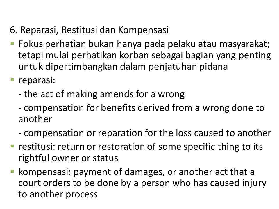 6. Reparasi, Restitusi dan Kompensasi  Fokus perhatian bukan hanya pada pelaku atau masyarakat; tetapi mulai perhatikan korban sebagai bagian yang pe