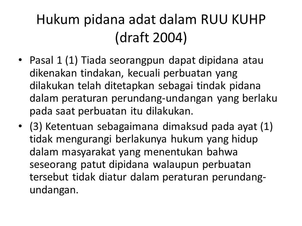 Hukum pidana adat dalam RUU KUHP (draft 2004) Pasal 1 (1) Tiada seorangpun dapat dipidana atau dikenakan tindakan, kecuali perbuatan yang dilakukan telah ditetapkan sebagai tindak pidana dalam peraturan perundang-undangan yang berlaku pada saat perbuatan itu dilakukan.