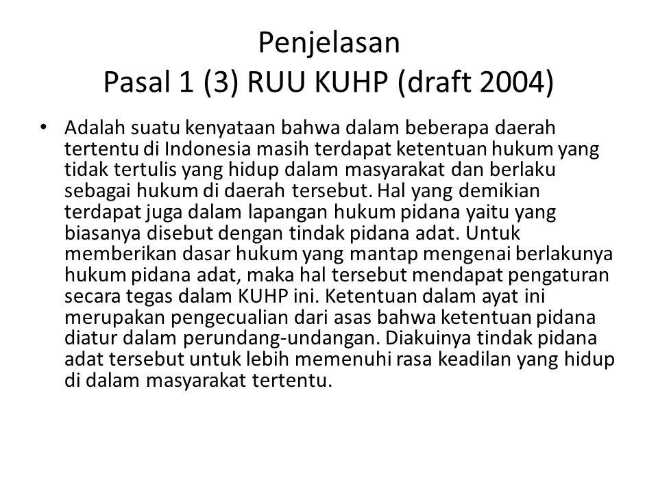 Penjelasan Pasal 1 (3) RUU KUHP (draft 2004) Adalah suatu kenyataan bahwa dalam beberapa daerah tertentu di Indonesia masih terdapat ketentuan hukum yang tidak tertulis yang hidup dalam masyarakat dan berlaku sebagai hukum di daerah tersebut.