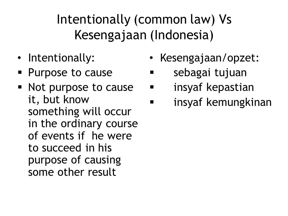 Intentionally (common law) Vs Kesengajaan (Indonesia) Intentionally:  Purpose to cause  Not purpose to cause it, but know something will occur in th