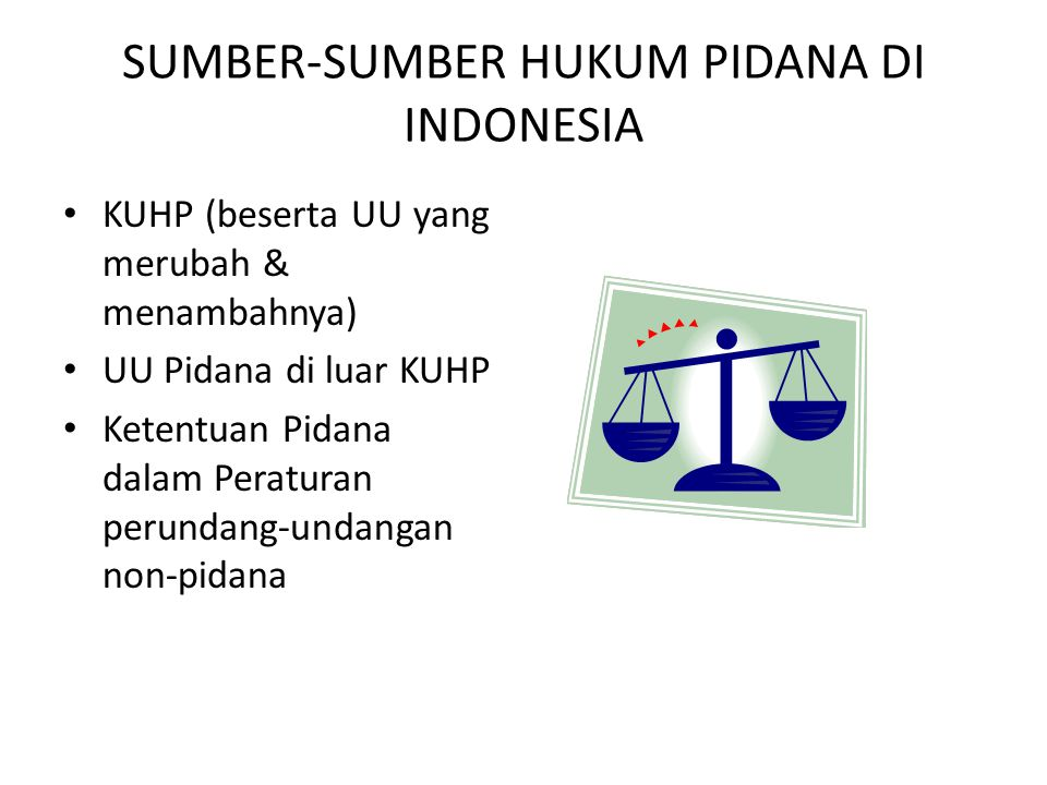 SUMBER-SUMBER HUKUM PIDANA DI INDONESIA KUHP (beserta UU yang merubah & menambahnya) UU Pidana di luar KUHP Ketentuan Pidana dalam Peraturan perundang-undangan non-pidana