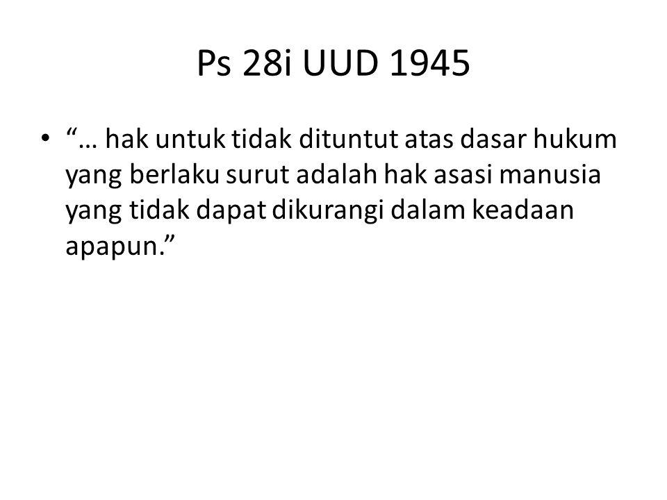 Ps 28i UUD 1945 … hak untuk tidak dituntut atas dasar hukum yang berlaku surut adalah hak asasi manusia yang tidak dapat dikurangi dalam keadaan apapun.