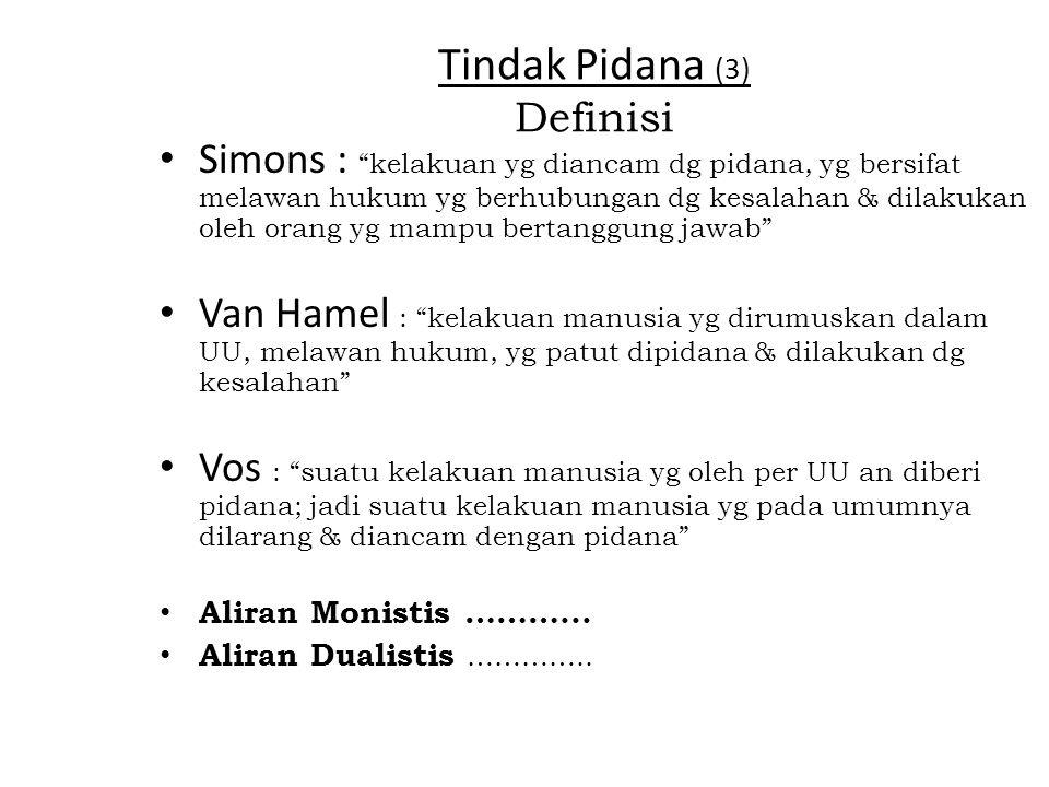 Tindak Pidana (3) Definisi Simons : kelakuan yg diancam dg pidana, yg bersifat melawan hukum yg berhubungan dg kesalahan & dilakukan oleh orang yg mampu bertanggung jawab Van Hamel : kelakuan manusia yg dirumuskan dalam UU, melawan hukum, yg patut dipidana & dilakukan dg kesalahan Vos : suatu kelakuan manusia yg oleh per UU an diberi pidana; jadi suatu kelakuan manusia yg pada umumnya dilarang & diancam dengan pidana Aliran Monistis ………...