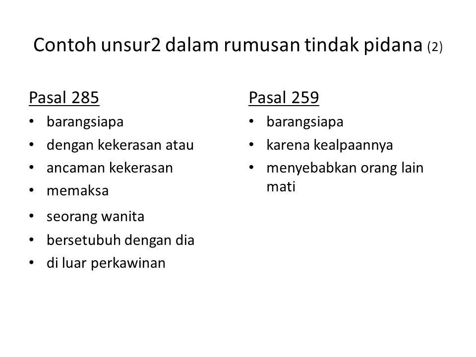 Contoh unsur2 dalam rumusan tindak pidana (2) Pasal 285 barangsiapa dengan kekerasan atau ancaman kekerasan memaksa seorang wanita bersetubuh dengan dia di luar perkawinan Pasal 259 barangsiapa karena kealpaannya menyebabkan orang lain mati